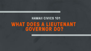 Hawaii Civics 101: Lieutenant Governor