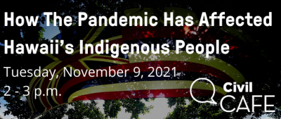 PSA – EVENT Civil Cafe: How The Pandemic Has Affected Hawaii's Indigenous People 11/9/21